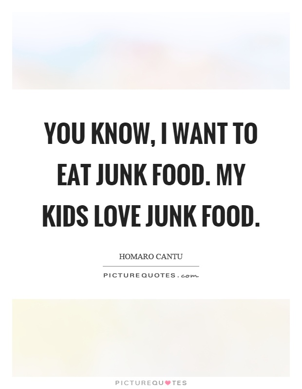 You know, I want to eat junk food. My kids love junk food Picture Quote #1