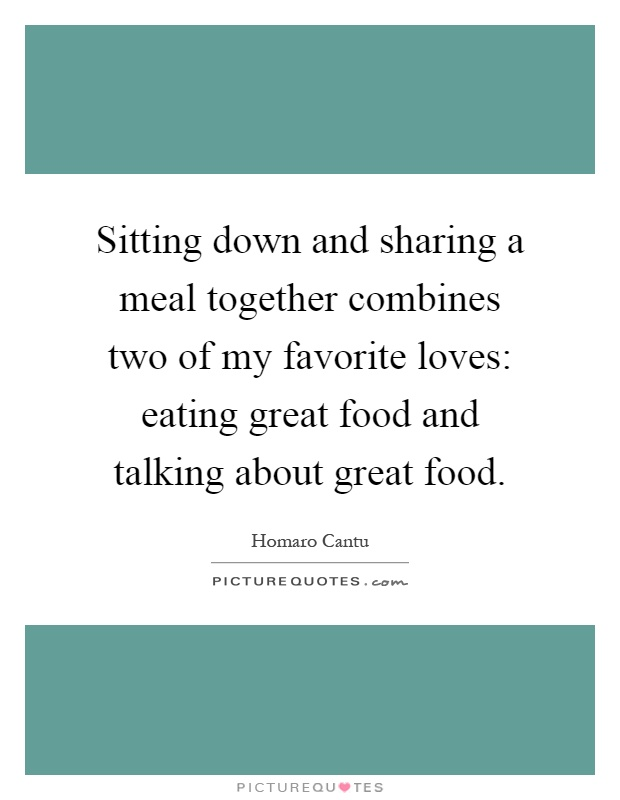 Sitting down and sharing a meal together combines two of my favorite loves: eating great food and talking about great food Picture Quote #1
