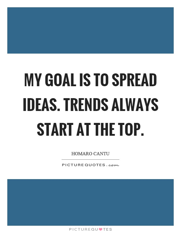 My goal is to spread ideas. Trends always start at the top Picture Quote #1