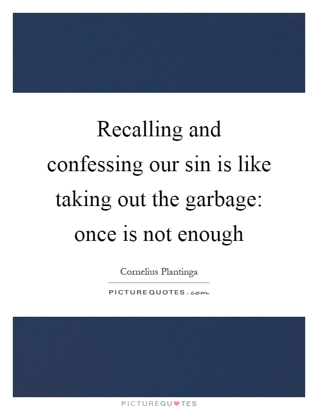 Recalling and confessing our sin is like taking out the garbage: once is not enough Picture Quote #1
