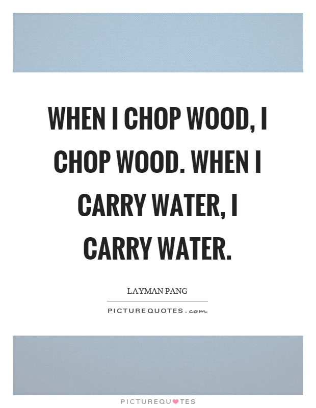 When I chop wood, I chop wood. When I carry water, I carry water Picture Quote #1