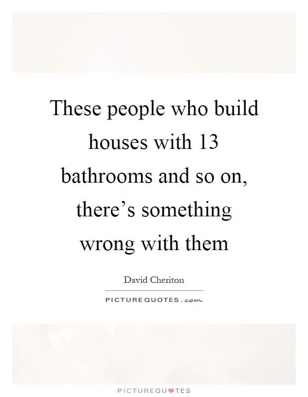 These people who build houses with 13 bathrooms and so on, there's something wrong with them Picture Quote #1