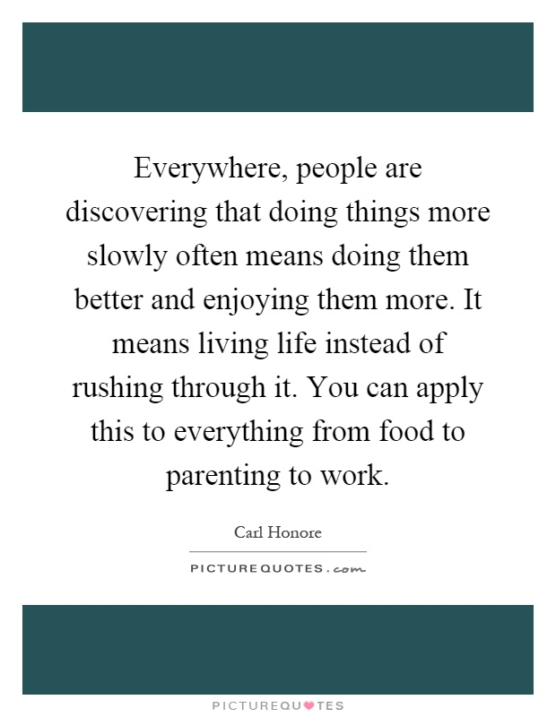 Everywhere, people are discovering that doing things more slowly often means doing them better and enjoying them more. It means living life instead of rushing through it. You can apply this to everything from food to parenting to work Picture Quote #1