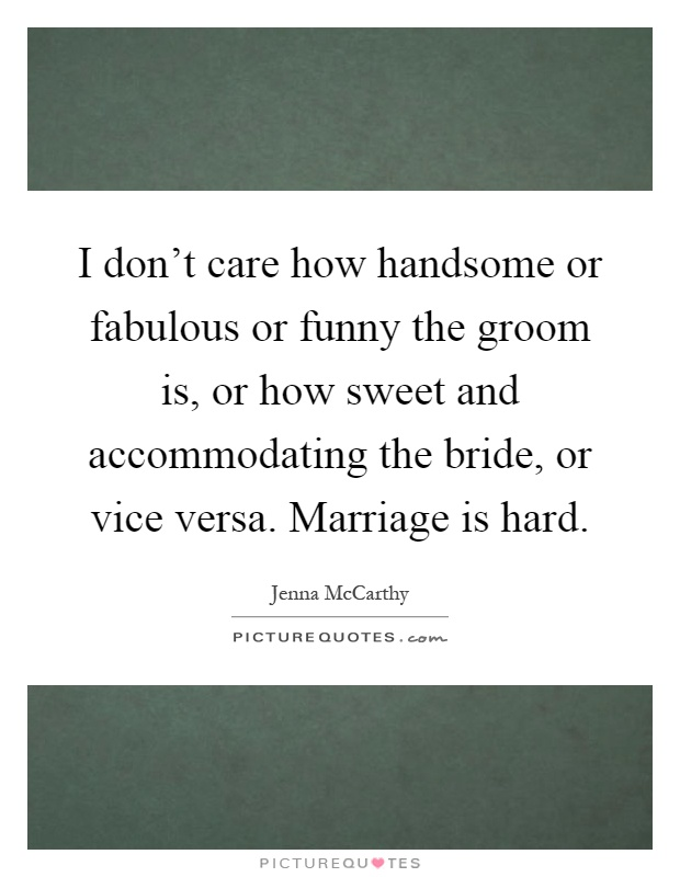 I don't care how handsome or fabulous or funny the groom is, or how sweet and accommodating the bride, or vice versa. Marriage is hard Picture Quote #1