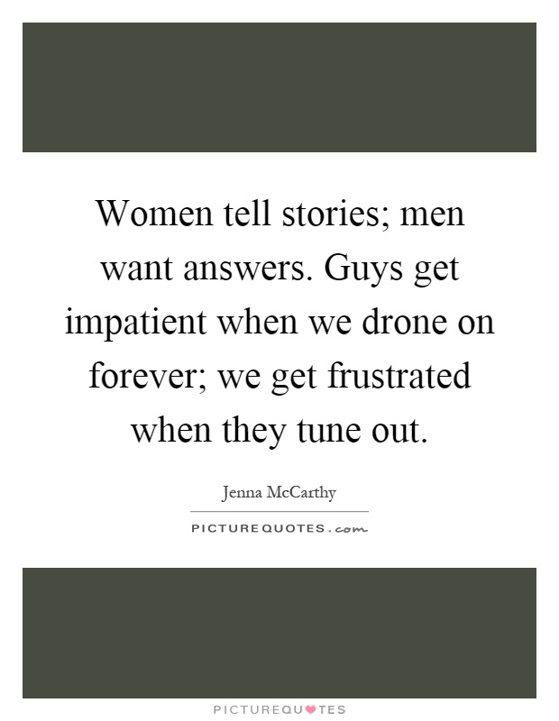 Women tell stories; men want answers. Guys get impatient when we drone on forever; we get frustrated when they tune out Picture Quote #1