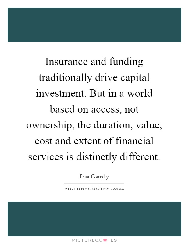 Insurance and funding traditionally drive capital investment. But in a world based on access, not ownership, the duration, value, cost and extent of financial services is distinctly different Picture Quote #1