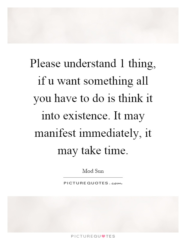 Please understand 1 thing, if u want something all you have to do is think it into existence. It may manifest immediately, it may take time Picture Quote #1