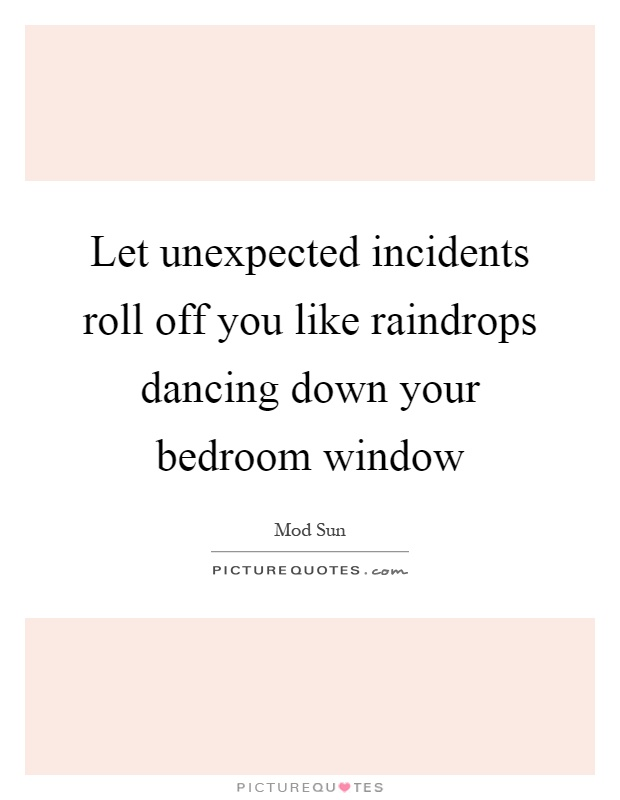 Let unexpected incidents roll off you like raindrops dancing down your bedroom window Picture Quote #1