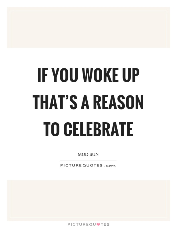 If you woke up that's a reason to celebrate Picture Quote #1