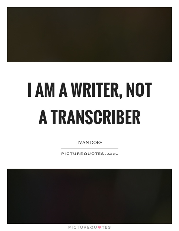 I am a writer, not a transcriber Picture Quote #1