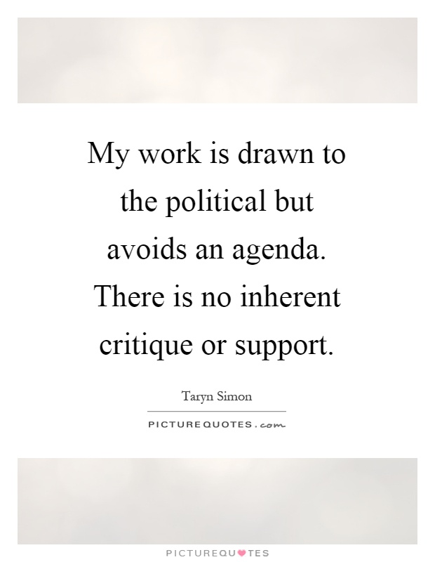My work is drawn to the political but avoids an agenda. There is no inherent critique or support Picture Quote #1