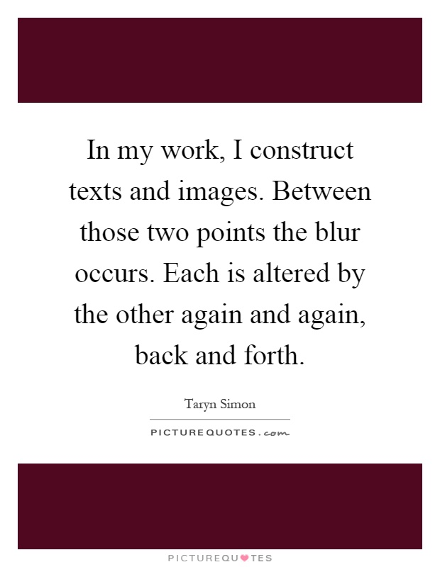 In my work, I construct texts and images. Between those two points the blur occurs. Each is altered by the other again and again, back and forth Picture Quote #1