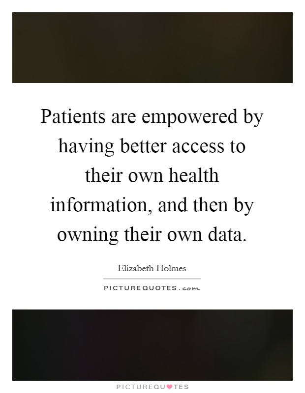 Patients are empowered by having better access to their own health information, and then by owning their own data Picture Quote #1