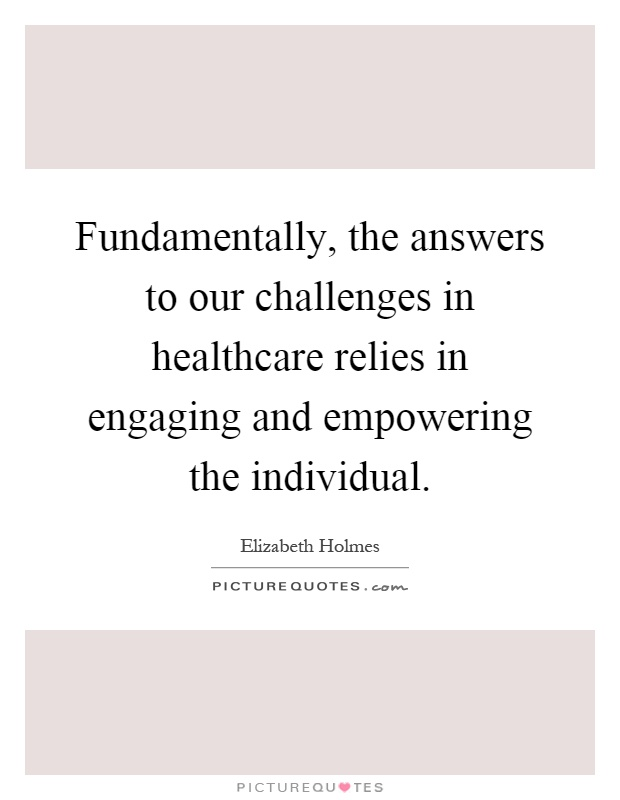 Fundamentally, the answers to our challenges in healthcare relies in engaging and empowering the individual Picture Quote #1