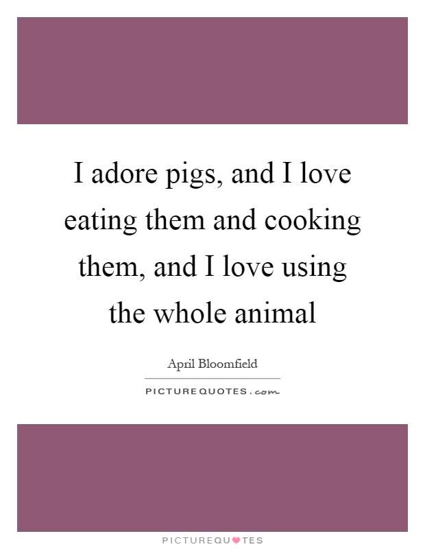 I adore pigs, and I love eating them and cooking them, and I love using the whole animal Picture Quote #1