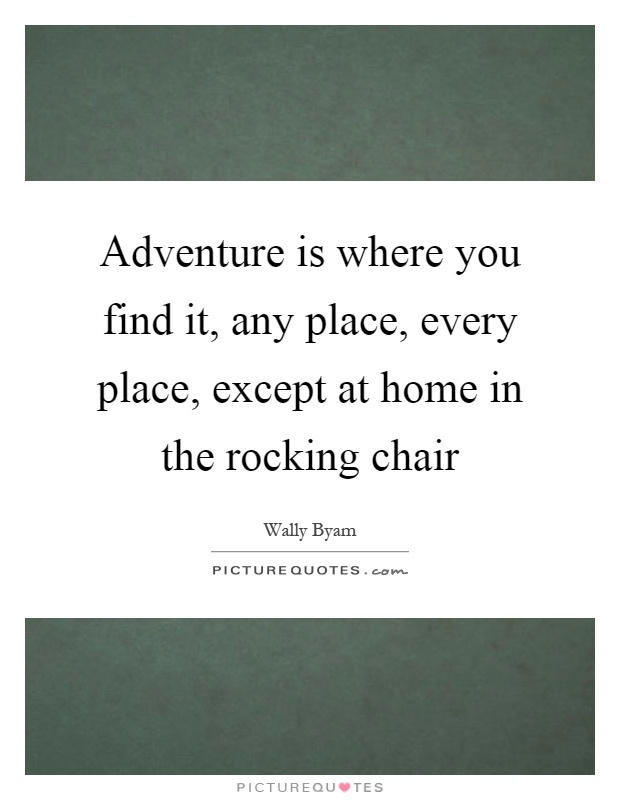 Adventure is where you find it, any place, every place, except at home in the rocking chair Picture Quote #1