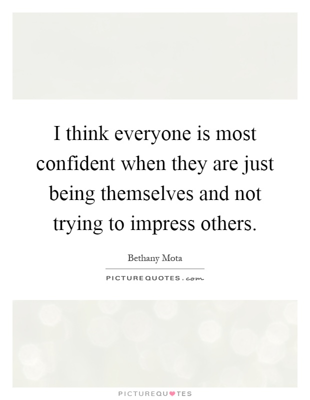 I think everyone is most confident when they are just being themselves and not trying to impress others Picture Quote #1