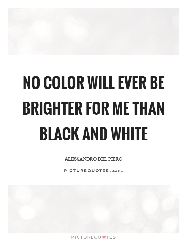 No color will ever be brighter for me than black and white Picture Quote #1