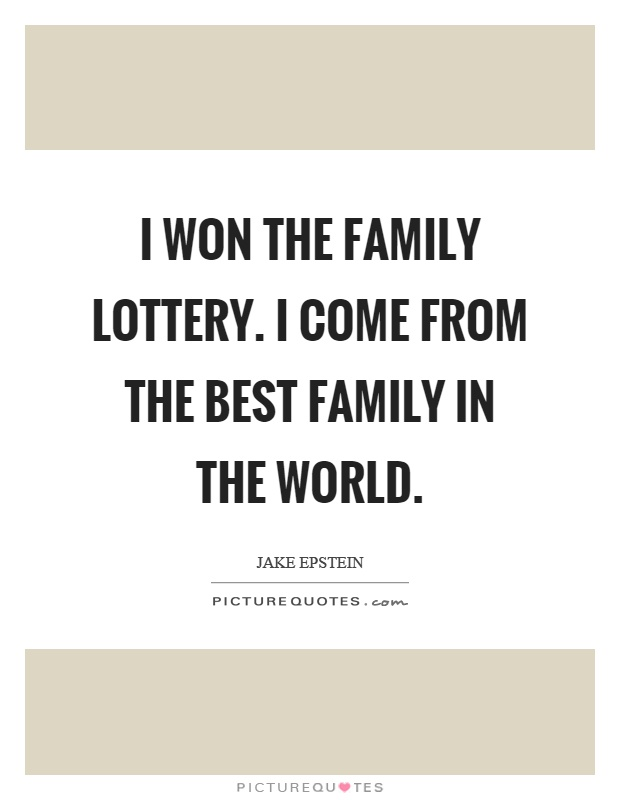 I won the family lottery. I come from the best family in the world Picture Quote #1