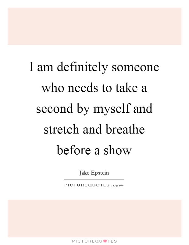 I am definitely someone who needs to take a second by myself and stretch and breathe before a show Picture Quote #1
