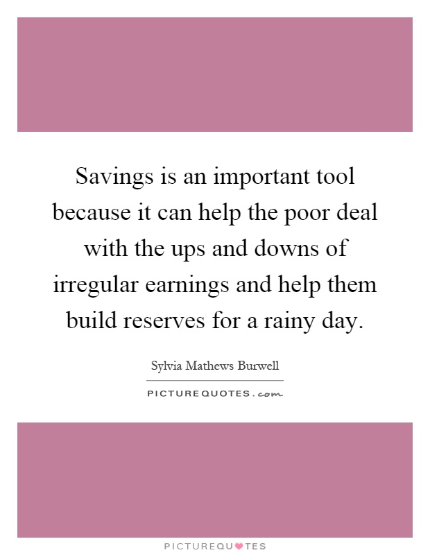 Savings is an important tool because it can help the poor deal with the ups and downs of irregular earnings and help them build reserves for a rainy day Picture Quote #1
