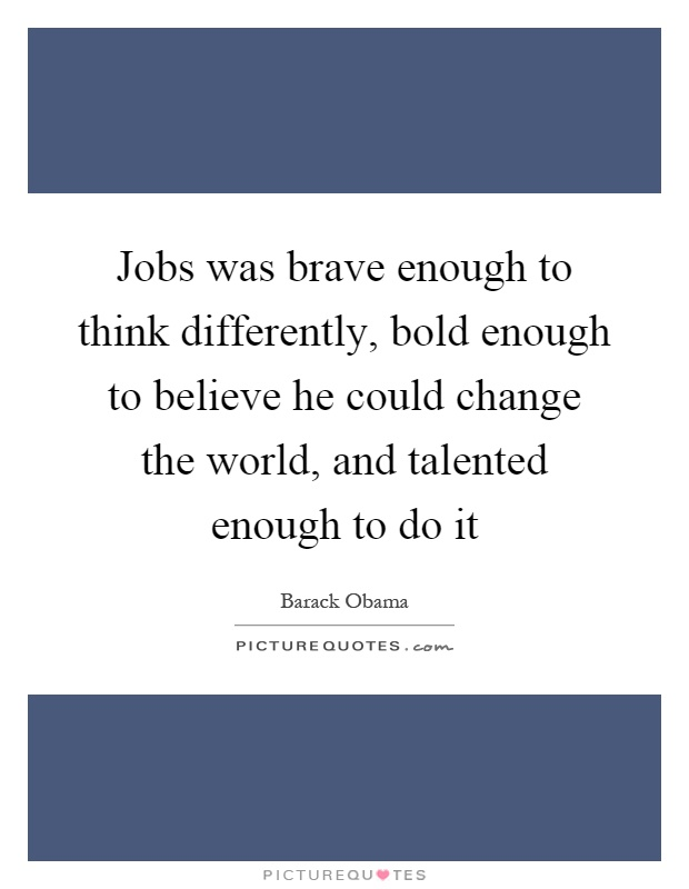 Jobs was brave enough to think differently, bold enough to believe he could change the world, and talented enough to do it Picture Quote #1