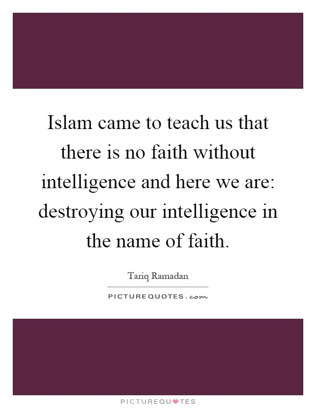 Islam came to teach us that there is no faith without intelligence and here we are: destroying our intelligence in the name of faith Picture Quote #1