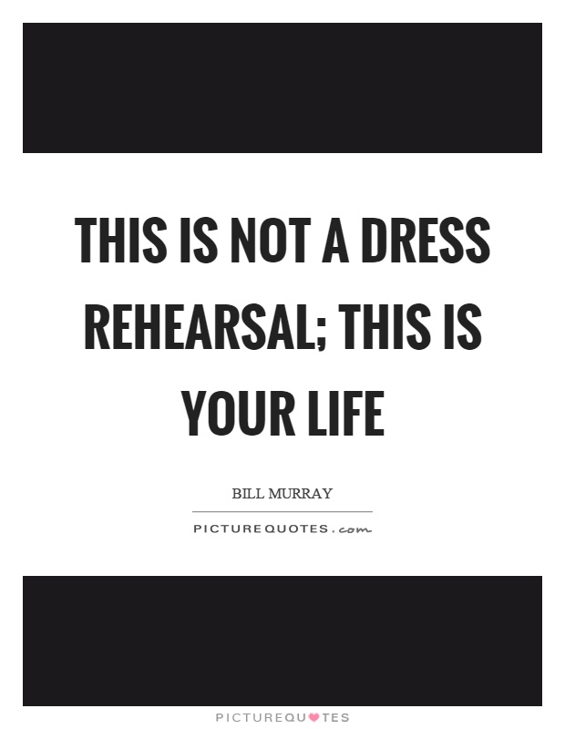 This Is Not A Dress Rehearsal; This Is Your Life Picture Quote #1