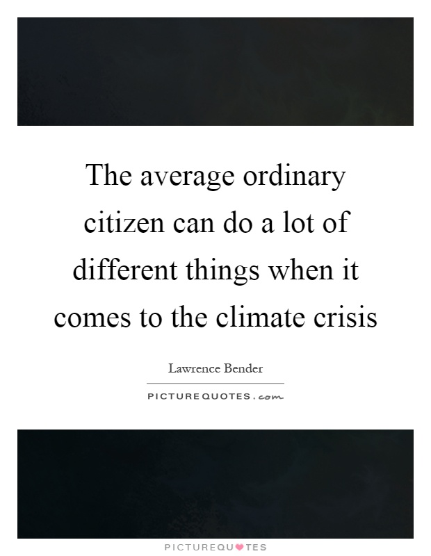 The average ordinary citizen can do a lot of different things when it comes to the climate crisis Picture Quote #1