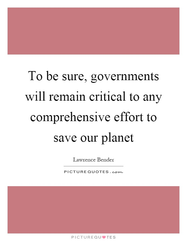To be sure, governments will remain critical to any comprehensive effort to save our planet Picture Quote #1