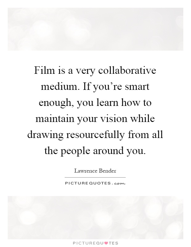 Film is a very collaborative medium. If you're smart enough, you learn how to maintain your vision while drawing resourcefully from all the people around you Picture Quote #1