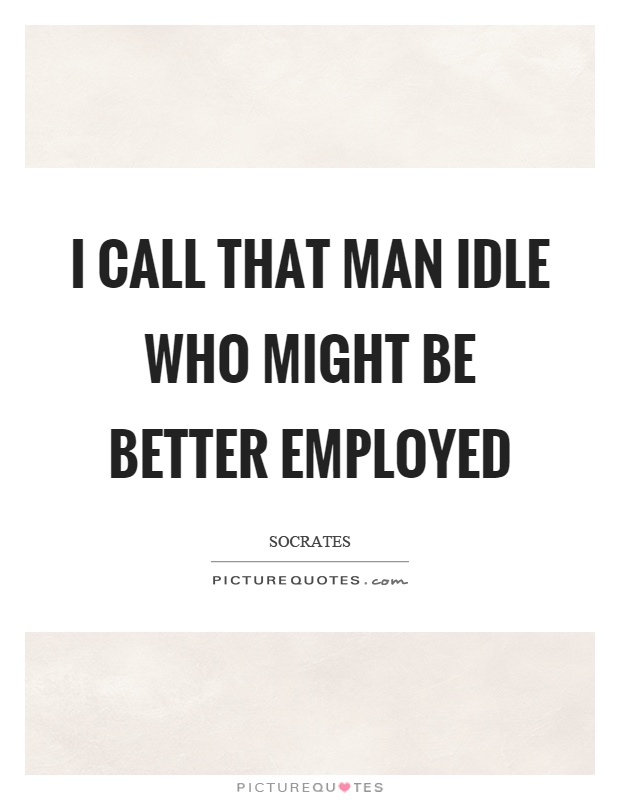 I call that man idle who might be better employed Picture Quote #1