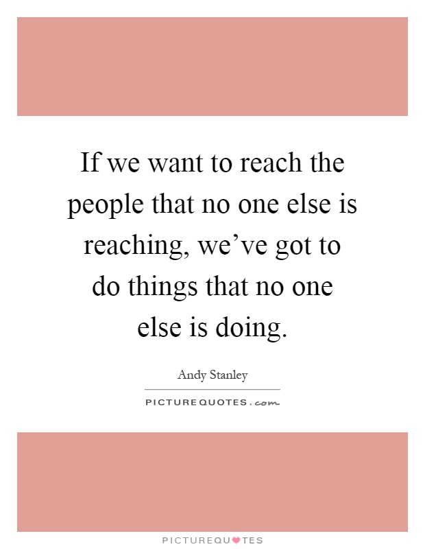 If we want to reach the people that no one else is reaching, we've got to do things that no one else is doing Picture Quote #1