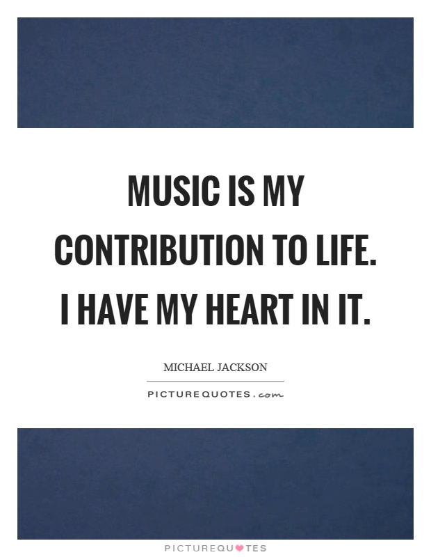 Music is my contribution to life. I have my heart in it Picture Quote #1