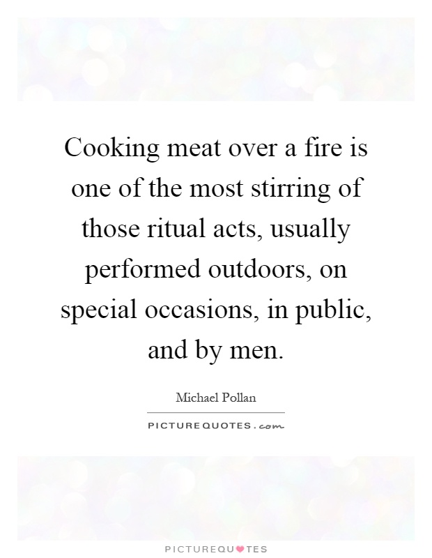 Cooking meat over a fire is one of the most stirring of those ritual acts, usually performed outdoors, on special occasions, in public, and by men Picture Quote #1