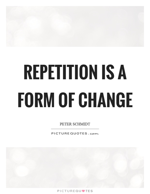 Repetition is a form of change Picture Quote #1