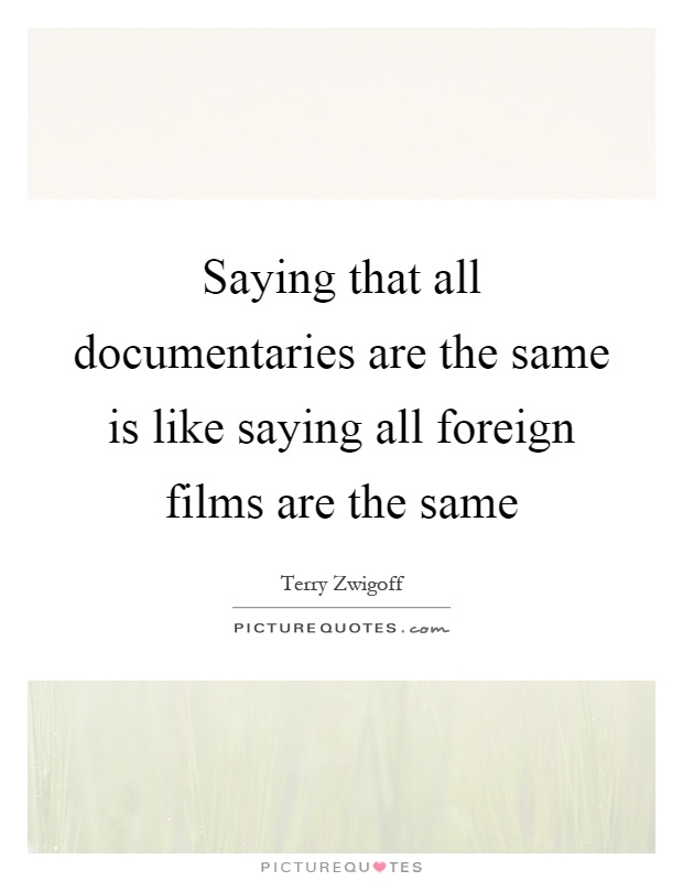 Saying that all documentaries are the same is like saying all foreign films are the same Picture Quote #1