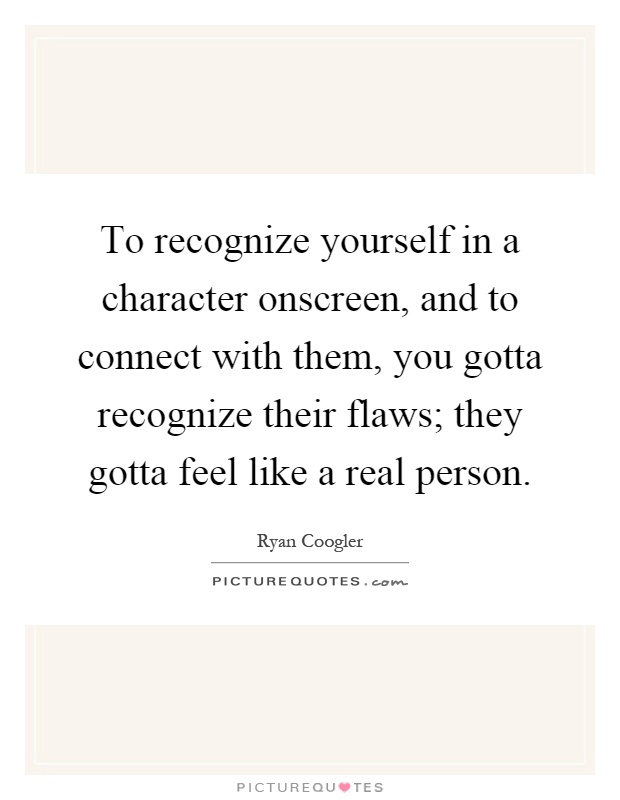 To recognize yourself in a character onscreen, and to connect with them, you gotta recognize their flaws; they gotta feel like a real person Picture Quote #1