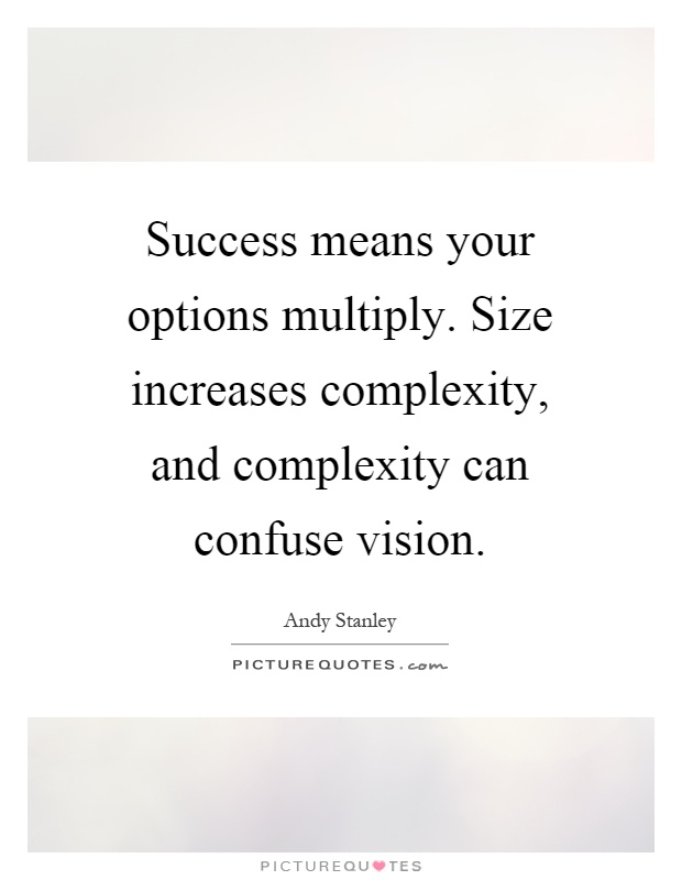 Success means your options multiply. Size increases complexity, and complexity can confuse vision Picture Quote #1