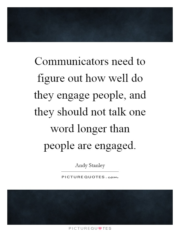Communicators need to figure out how well do they engage people, and they should not talk one word longer than people are engaged Picture Quote #1