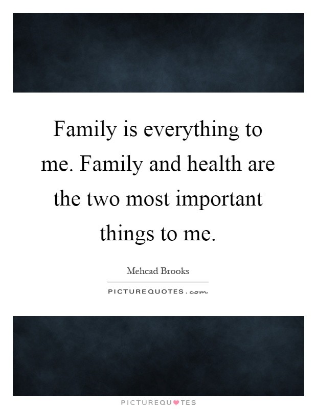 Family is everything to me. Family and health are the two most important things to me Picture Quote #1