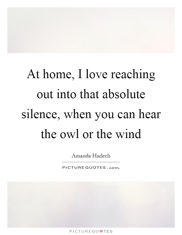 At home, I love reaching out into that absolute silence, when you can hear the owl or the wind Picture Quote #1