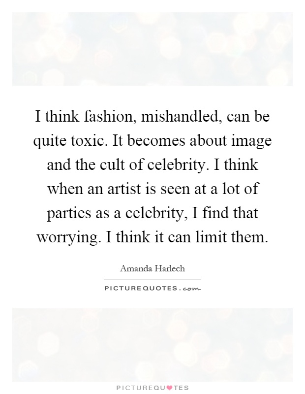 I think fashion, mishandled, can be quite toxic. It becomes about image and the cult of celebrity. I think when an artist is seen at a lot of parties as a celebrity, I find that worrying. I think it can limit them Picture Quote #1
