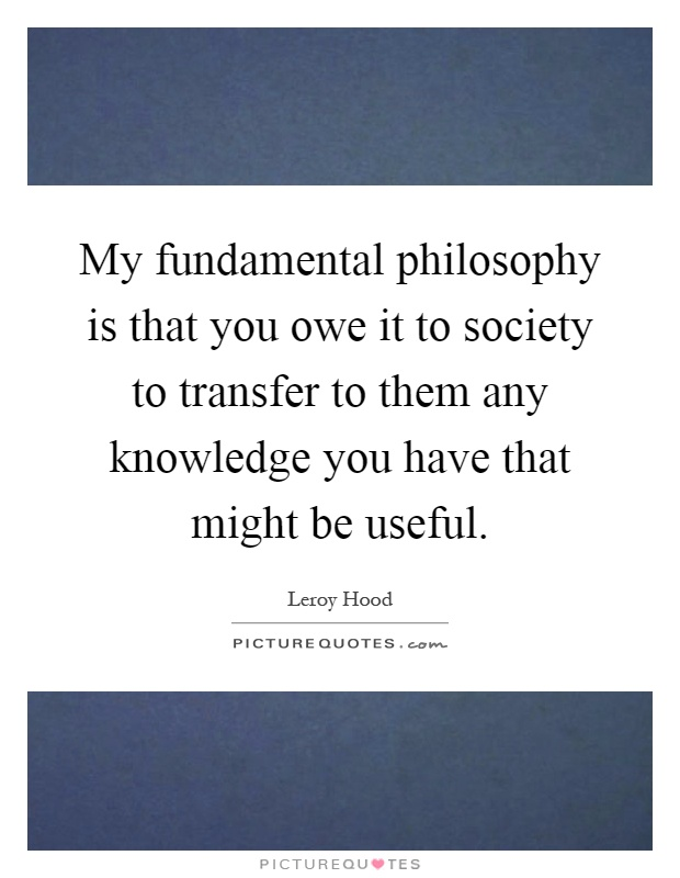 My fundamental philosophy is that you owe it to society to transfer to them any knowledge you have that might be useful Picture Quote #1