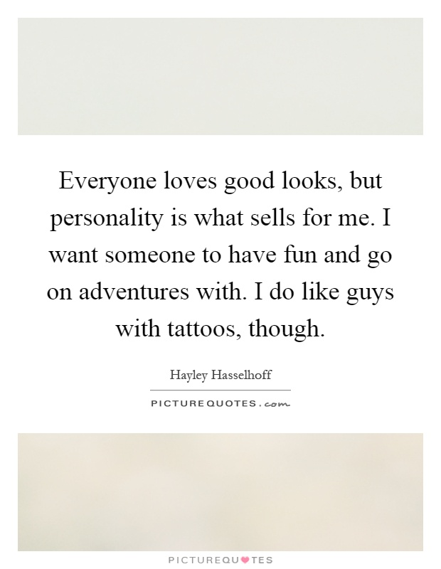 Everyone loves good looks, but personality is what sells for me. I want someone to have fun and go on adventures with. I do like guys with tattoos, though Picture Quote #1
