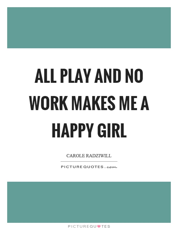 All play and no work makes me a happy girl Picture Quote #1