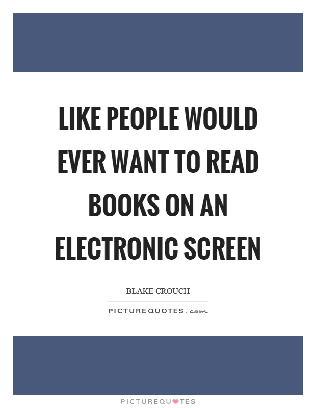 Like people would ever want to read books on an electronic screen Picture Quote #1