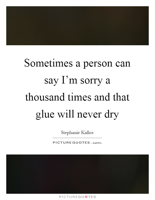 Sometimes a person can say I'm sorry a thousand times and that glue will never dry Picture Quote #1