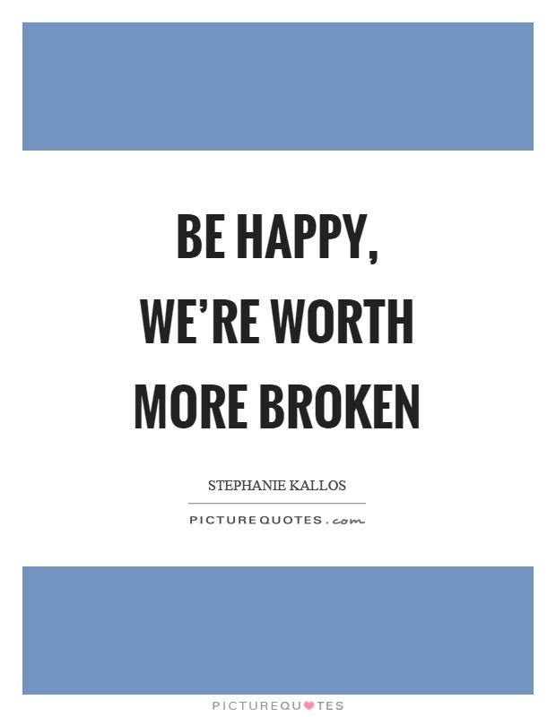 Be happy, we're worth more broken Picture Quote #1