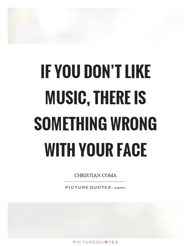 If you don't like music, there is something wrong with your face Picture Quote #1